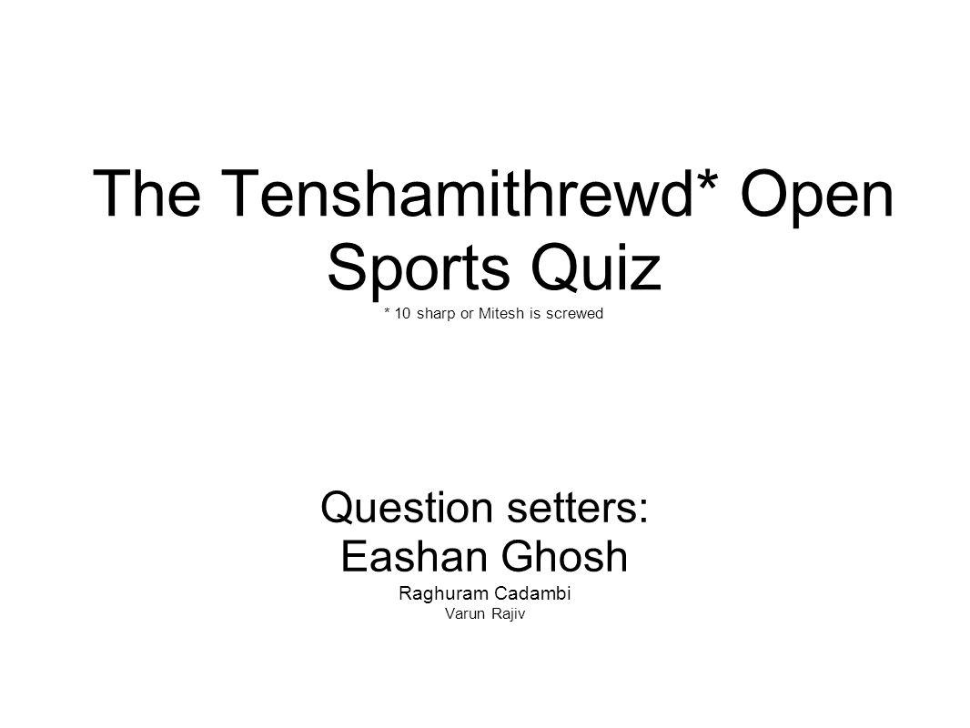 The Tenshamithrewd* Open Sports Quiz * 10 sharp or Mitesh is screwed Question setters: Eashan Ghosh Raghuram Cadambi Varun Rajiv