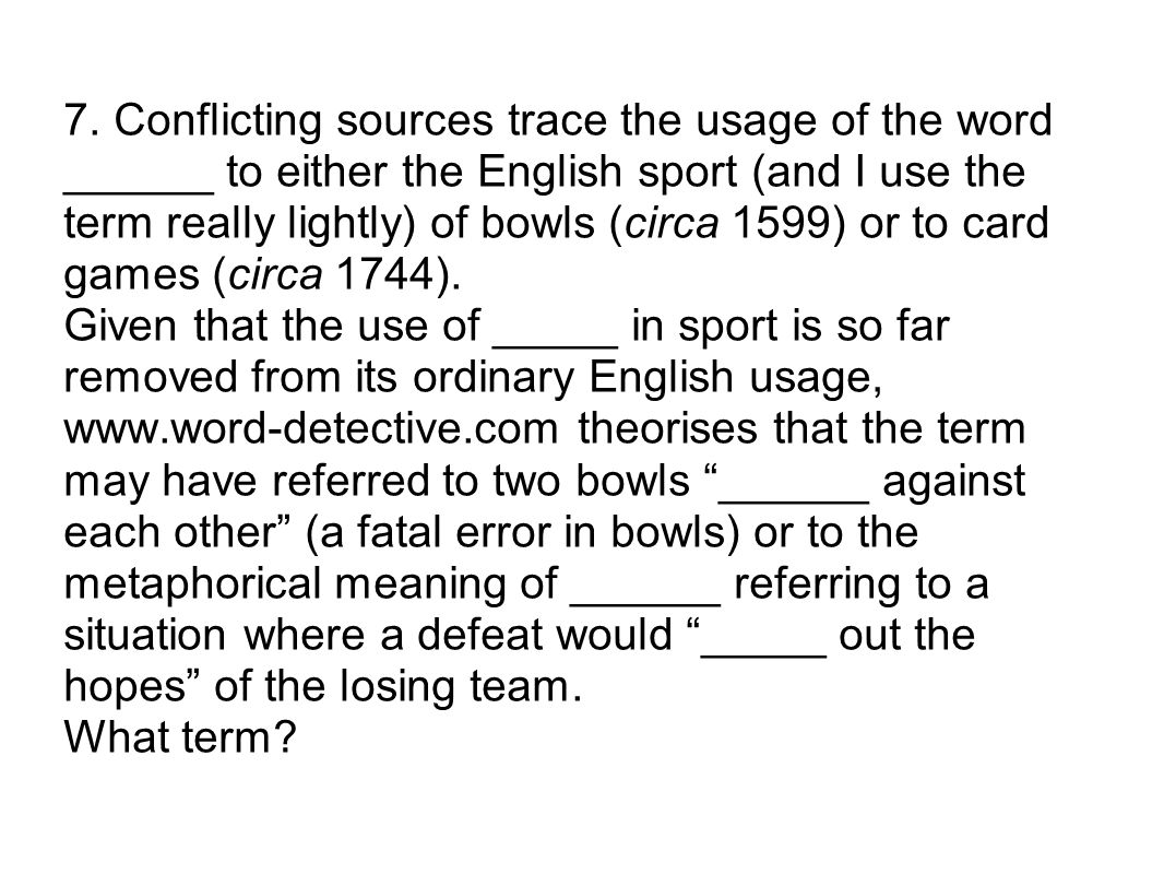 7. Conflicting sources trace the usage of the word ______ to either the English sport (and I use the term really lightly) of bowls (circa 1599) or to
