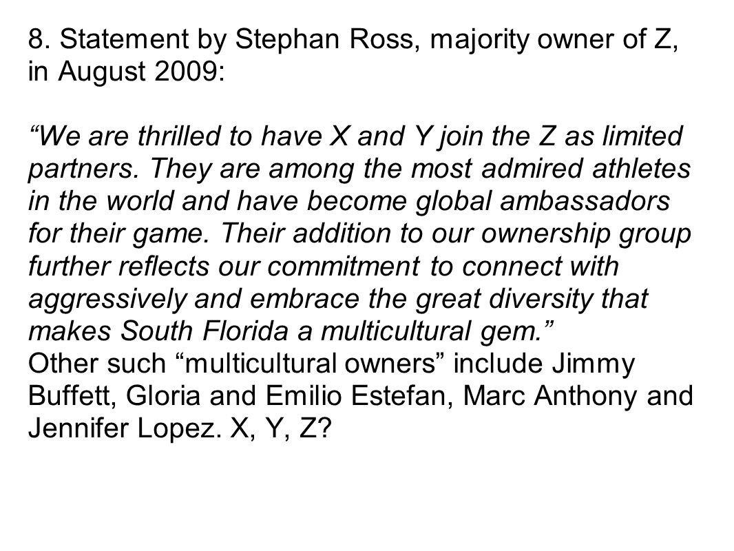8. Statement by Stephan Ross, majority owner of Z, in August 2009: We are thrilled to have X and Y join the Z as limited partners. They are among the