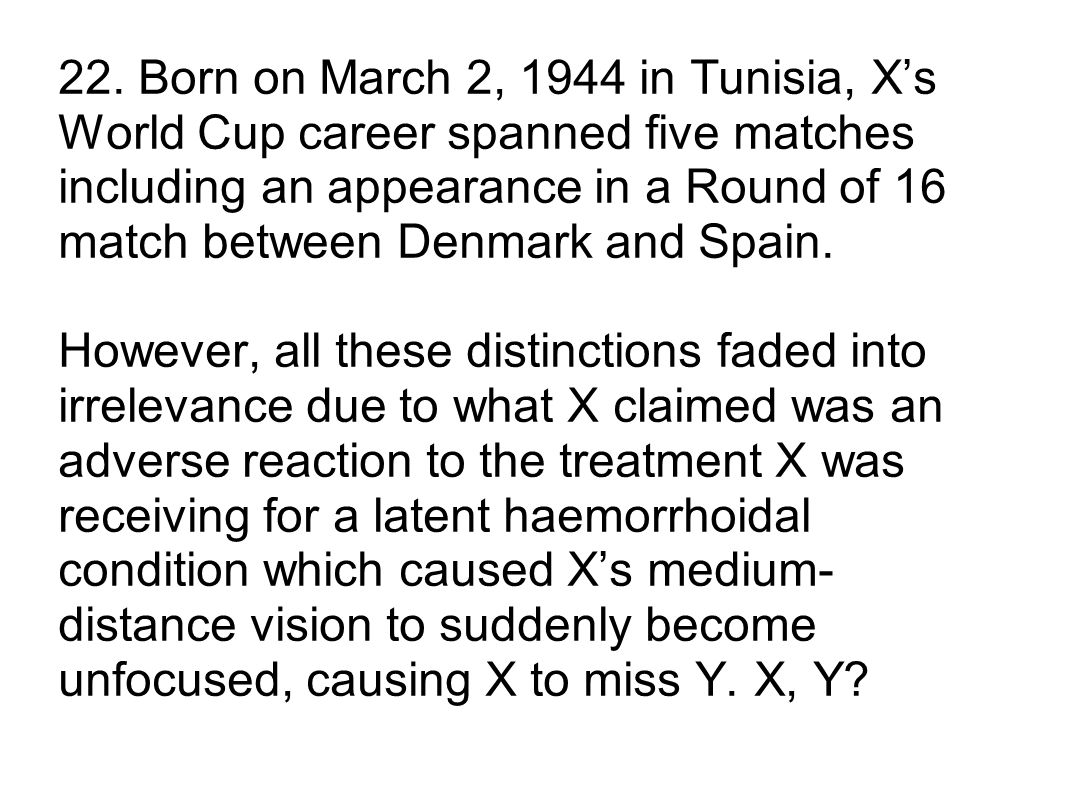22. Born on March 2, 1944 in Tunisia, Xs World Cup career spanned five matches including an appearance in a Round of 16 match between Denmark and Spai