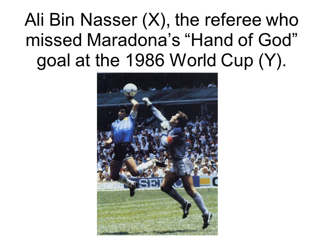 Ali Bin Nasser (X), the referee who missed Maradonas Hand of God goal at the 1986 World Cup (Y).