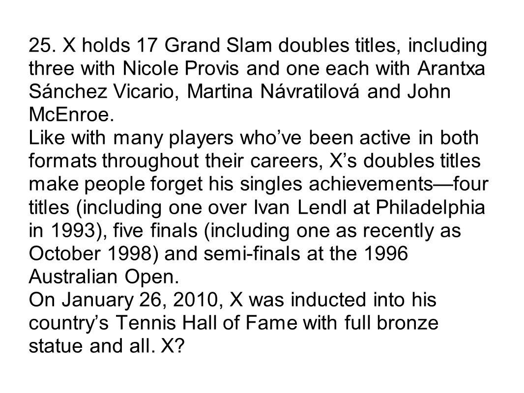 25. X holds 17 Grand Slam doubles titles, including three with Nicole Provis and one each with Arantxa Sánchez Vicario, Martina Návratilová and John M