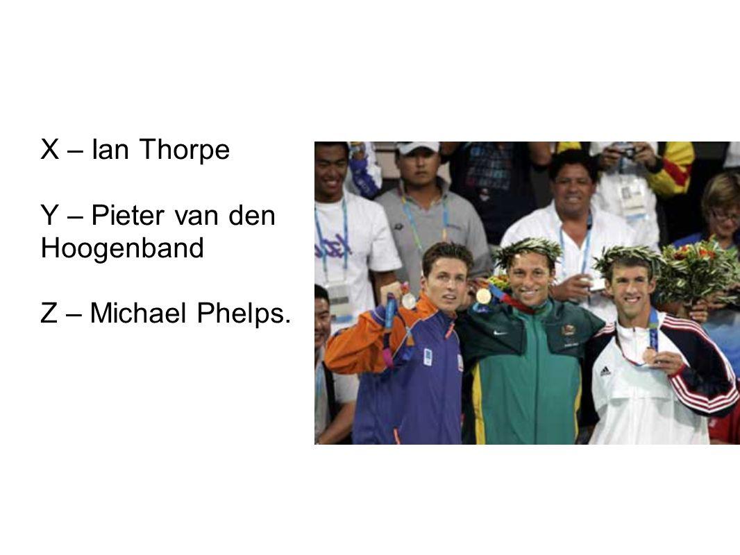 X – Ian Thorpe Y – Pieter van den Hoogenband Z – Michael Phelps.