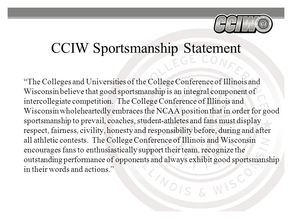 CCIW Sportsmanship Statement The Colleges and Universities of the College Conference of Illinois and Wisconsin believe that good sportsmanship is an integral component of intercollegiate competition.