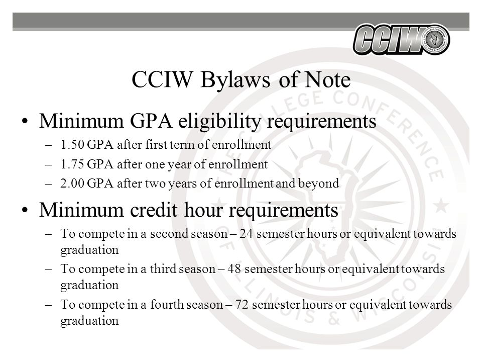 CCIW Bylaws of Note Minimum GPA eligibility requirements –1.50 GPA after first term of enrollment –1.75 GPA after one year of enrollment –2.00 GPA after two years of enrollment and beyond Minimum credit hour requirements –To compete in a second season – 24 semester hours or equivalent towards graduation –To compete in a third season – 48 semester hours or equivalent towards graduation –To compete in a fourth season – 72 semester hours or equivalent towards graduation