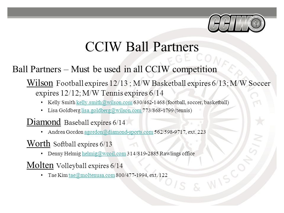 CCIW Ball Partners Ball Partners – Must be used in all CCIW competition Wilson Football expires 12/13 ; M/W Basketball expires 6/13; M/W Soccer expires 12/12; M/W Tennis expires 6/14 Kelly Smith kelly.smith@wilson.com 630/462-1468 (football, soccer, basketball)kelly.smith@wilson.com Lisa Goldberg lisa.goldberg@wilson.com 773/868-1799 (tennis)lisa.goldberg@wilson.com Diamond Baseball expires 6/14 Andrea Gordon agordon@diamond-sports.com 562/598-9717, ext.