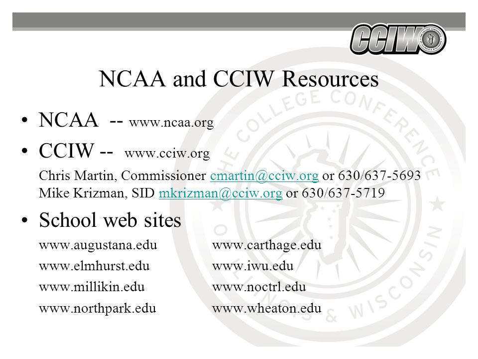 NCAA and CCIW Resources NCAA -- www.ncaa.org CCIW -- www.cciw.org Chris Martin, Commissioner cmartin@cciw.org or 630/637-5693 Mike Krizman, SID mkrizman@cciw.org or 630/637-5719cmartin@cciw.orgmkrizman@cciw.org School web sites www.augustana.eduwww.carthage.edu www.elmhurst.eduwww.iwu.edu www.millikin.eduwww.noctrl.edu www.northpark.eduwww.wheaton.edu