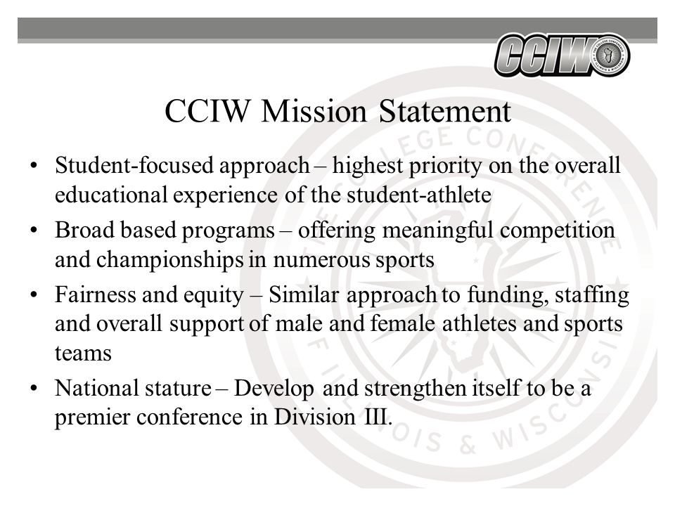 CCIW Mission Statement Student-focused approach – highest priority on the overall educational experience of the student-athlete Broad based programs – offering meaningful competition and championships in numerous sports Fairness and equity – Similar approach to funding, staffing and overall support of male and female athletes and sports teams National stature – Develop and strengthen itself to be a premier conference in Division III.