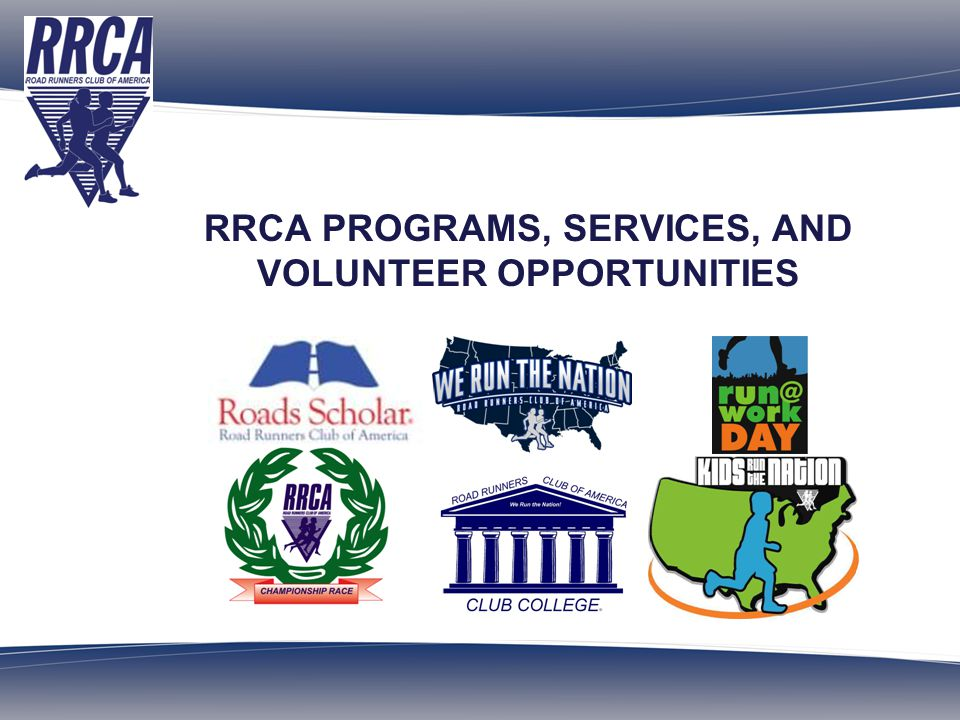 ROAD RUNNERS CLUB OF AMERICA Over 700 Clubs and 180,000 Members Founded in 1958 OBJECTIVES Successfully integrate RRCA programs into your club/event Learn about the services available to clubs/events Learn about volunteer and leadership opportunities in the RRCA Build on the successes of others