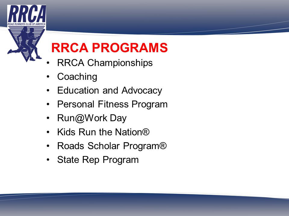 ROAD RUNNERS CLUB OF AMERICA Over 700 Clubs and 180,000 Members Founded in 1958 VOLUNTEER OPPORTUNITIES RRCA State Reps volunteer to represent the organization Selection panels assist the National Office in selecting grantees and awardees.