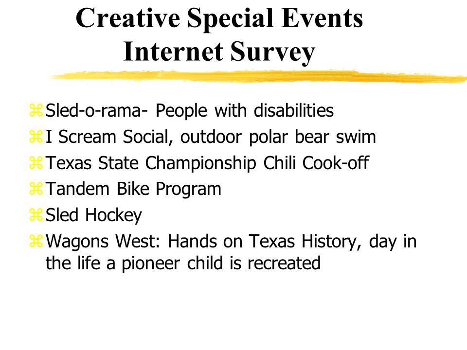 Creative Special Events Internet Survey zSled-o-rama- People with disabilities zI Scream Social, outdoor polar bear swim zTexas State Championship Chili Cook-off zTandem Bike Program zSled Hockey zWagons West: Hands on Texas History, day in the life a pioneer child is recreated