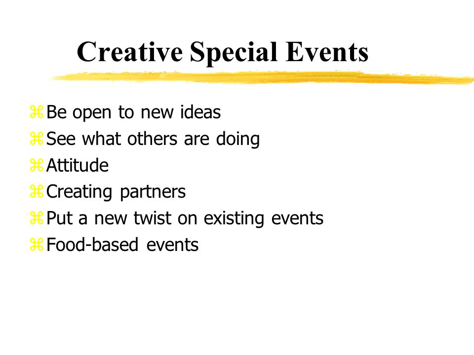 Creative Special Events zBe open to new ideas zSee what others are doing zAttitude zCreating partners zPut a new twist on existing events zFood-based events