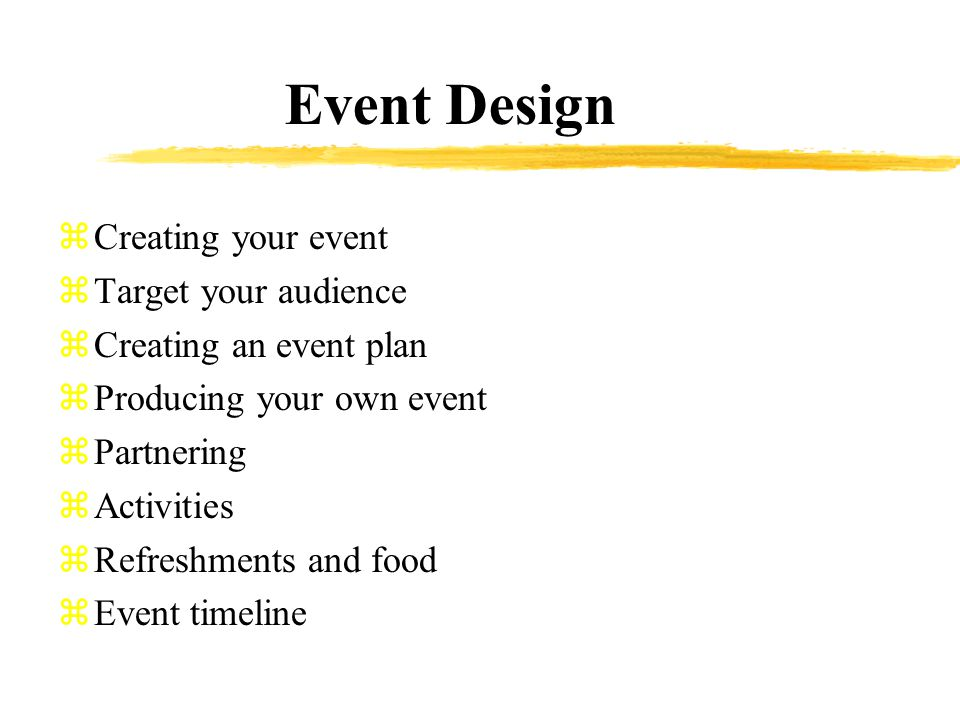Event Design zCreating your event zTarget your audience zCreating an event plan zProducing your own event zPartnering zActivities zRefreshments and food zEvent timeline