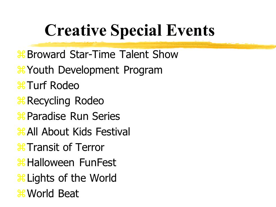 Creative Special Events zBroward Star-Time Talent Show zYouth Development Program zTurf Rodeo zRecycling Rodeo zParadise Run Series zAll About Kids Festival zTransit of Terror zHalloween FunFest zLights of the World zWorld Beat