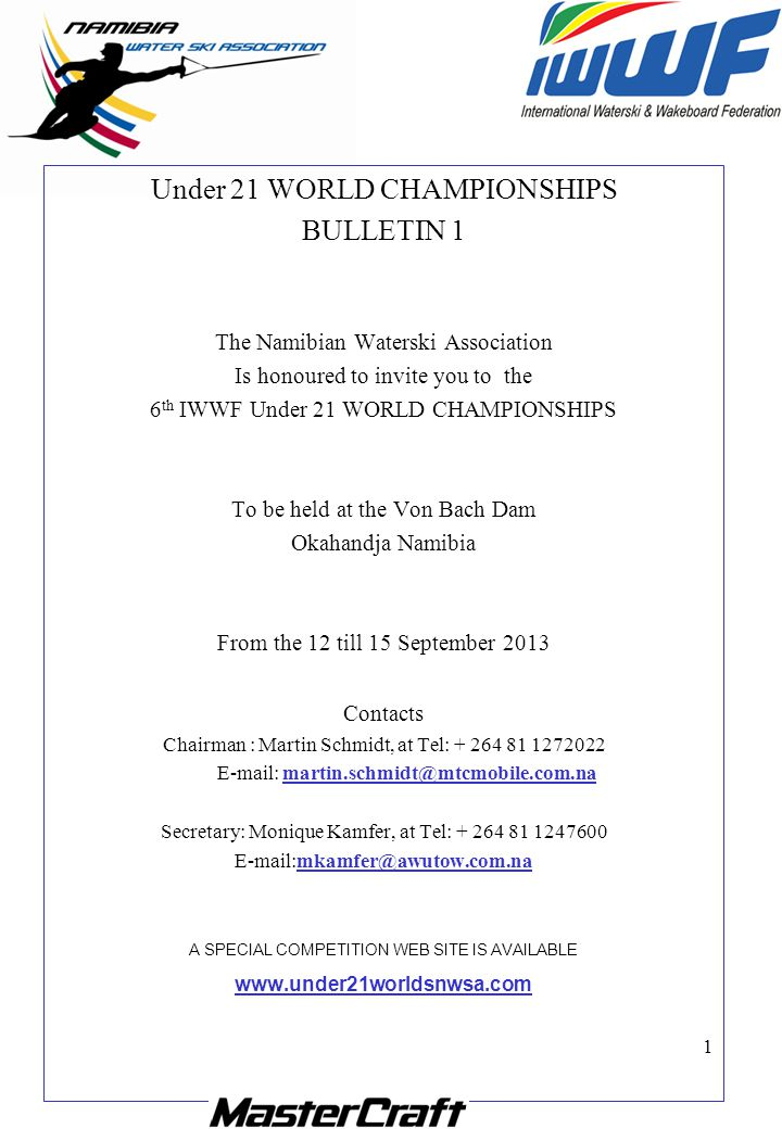 1 Under 21 WORLD CHAMPIONSHIPS BULLETIN 1 The Namibian Waterski Association Is honoured to invite you to the 6 th IWWF Under 21 WORLD CHAMPIONSHIPS To be held at the Von Bach Dam Okahandja Namibia From the 12 till 15 September 2013 Contacts Chairman : Martin Schmidt, at Tel: + 264 81 1272022 E-mail: martin.schmidt@mtcmobile.com.na Secretary: Monique Kamfer, at Tel: + 264 81 1247600 E-mail:mkamfer@awutow.com.na A SPECIAL COMPETITION WEB SITE IS AVAILABLE www.under21worldsnwsa.com