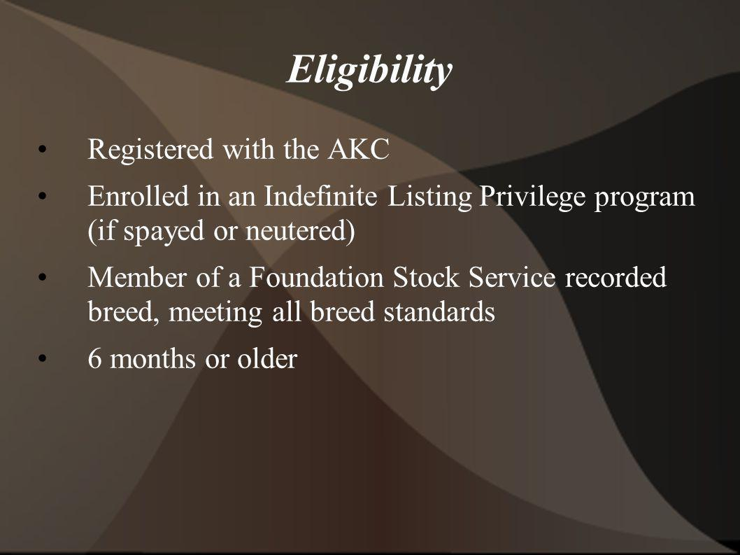 Eligibility Registered with the AKC Enrolled in an Indefinite Listing Privilege program (if spayed or neutered) Member of a Foundation Stock Service r