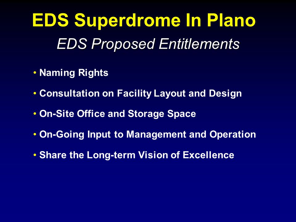 EDS Superdrome In Plano EDS Proposed Entitlements Naming Rights Consultation on Facility Layout and Design On-Site Office and Storage Space On-Going Input to Management and Operation Share the Long-term Vision of Excellence