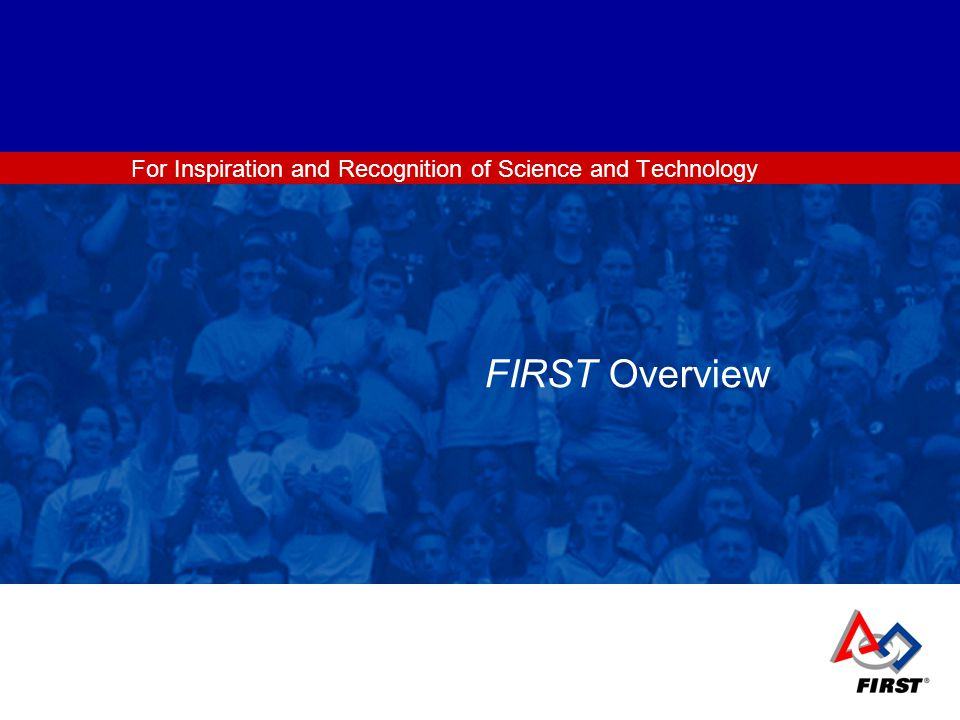 For Inspiration and Recognition of Science and Technology FIRST Overview