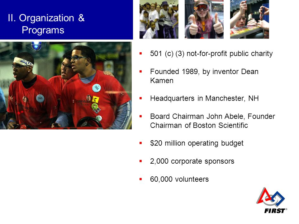 FIRST II.Organization & Programs 501 (c) (3) not-for-profit public charity Founded 1989, by inventor Dean Kamen Headquarters in Manchester, NH Board C