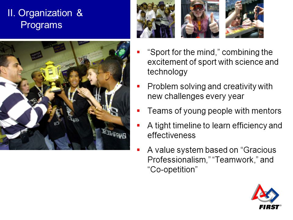 Sport for the mind, combining the excitement of sport with science and technology Problem solving and creativity with new challenges every year Teams