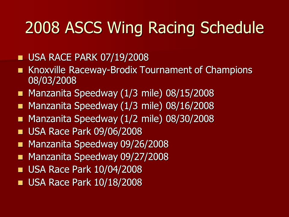 2008 ASCS Wing Racing Schedule USA RACE PARK 07/19/2008 USA RACE PARK 07/19/2008 Knoxville Raceway-Brodix Tournament of Champions 08/03/2008 Knoxville