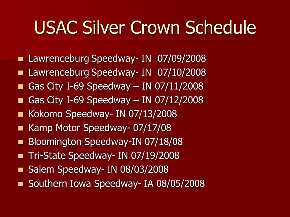 USAC Silver Crown Schedule Lawrenceburg Speedway- IN 07/09/2008 Lawrenceburg Speedway- IN 07/09/2008 Lawrenceburg Speedway- IN 07/10/2008 Lawrenceburg Speedway- IN 07/10/2008 Gas City I-69 Speedway – IN 07/11/2008 Gas City I-69 Speedway – IN 07/11/2008 Gas City I-69 Speedway – IN 07/12/2008 Gas City I-69 Speedway – IN 07/12/2008 Kokomo Speedway- IN 07/13/2008 Kokomo Speedway- IN 07/13/2008 Kamp Motor Speedway- 07/17/08 Kamp Motor Speedway- 07/17/08 Bloomington Speedway-IN 07/18/08 Bloomington Speedway-IN 07/18/08 Tri-State Speedway- IN 07/19/2008 Tri-State Speedway- IN 07/19/2008 Salem Speedway- IN 08/03/2008 Salem Speedway- IN 08/03/2008 Southern Iowa Speedway- IA 08/05/2008 Southern Iowa Speedway- IA 08/05/2008