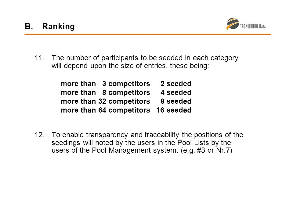 11.The number of participants to be seeded in each category will depend upon the size of entries, these being: more than 3 competitors 2 seeded more than 8 competitors 4 seeded more than 32 competitors 8 seeded more than 64 competitors 16 seeded 12.To enable transparency and traceability the positions of the seedings will noted by the users in the Pool Lists by the users of the Pool Management system.