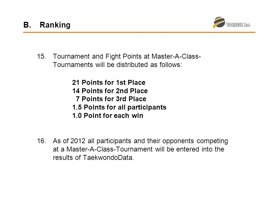 15.Tournament and Fight Points at Master-A-Class- Tournaments will be distributed as follows: 21 Points for 1st Place 14 Points for 2nd Place 7 Points for 3rd Place 1.5 Points for all participants 1.0 Point for each win 16.As of 2012 all participants and their opponents competing at a Master-A-Class-Tournament will be entered into the results of TaekwondoData.