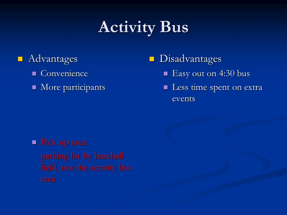Activity Bus Advantages Advantages Convenience Convenience More participants More participants Pick up area: Pick up area: parking lot by baseball field, not the activity bus area Disadvantages Easy out on 4:30 bus Less time spent on extra events