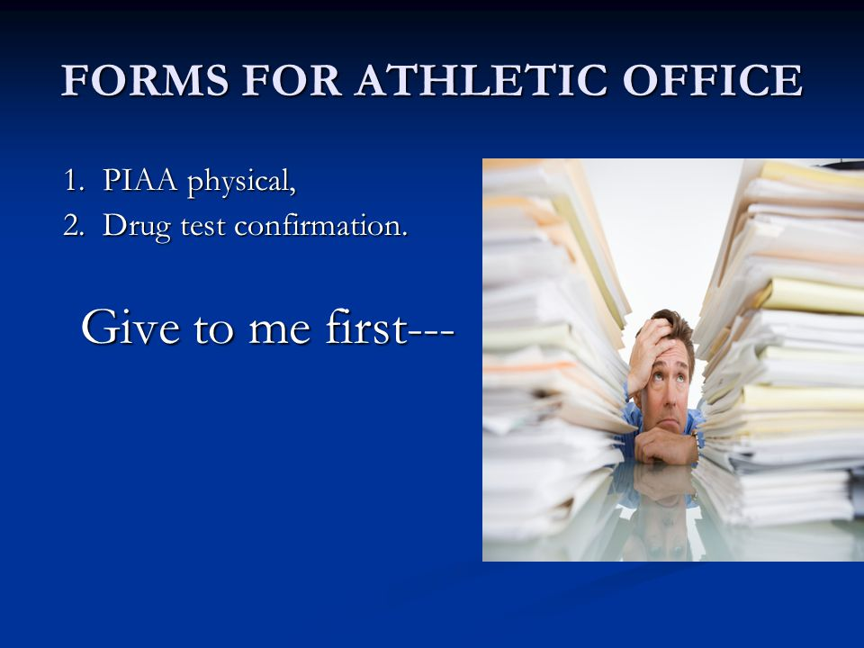 FORMS FOR ATHLETIC OFFICE 1. PIAA physical, 1. PIAA physical, 2. Drug test confirmation. 2. Drug test confirmation. Give to me first--- Give to me fir