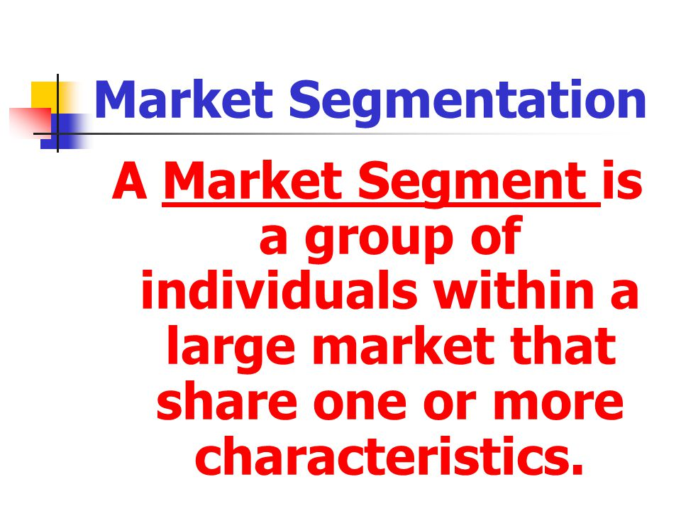 Market Segmentation A Market Segment is a group of individuals within a large market that share one or more characteristics.