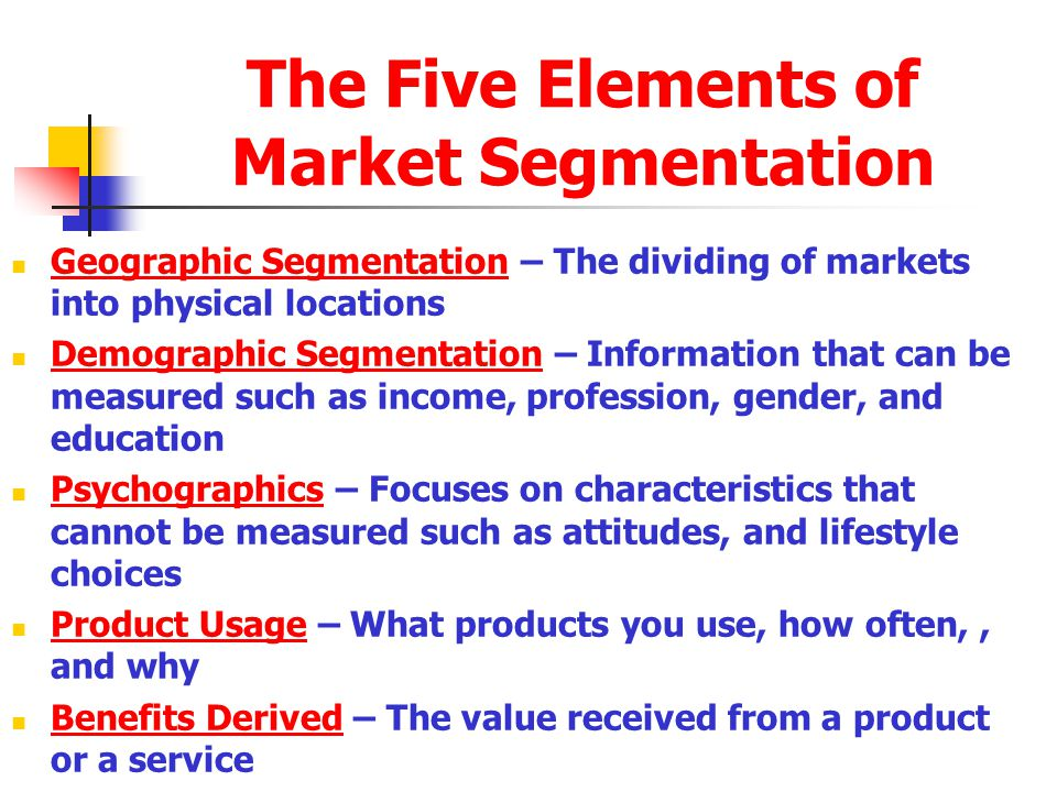 The Five Elements of Market Segmentation Geographic Segmentation – The dividing of markets into physical locations Demographic Segmentation – Information that can be measured such as income, profession, gender, and education Psychographics – Focuses on characteristics that cannot be measured such as attitudes, and lifestyle choices Product Usage – What products you use, how often,, and why Benefits Derived – The value received from a product or a service
