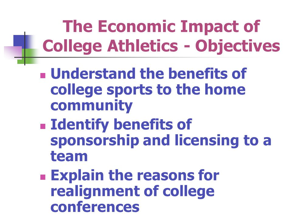 The Economic Impact of College Athletics - Objectives Understand the benefits of college sports to the home community Identify benefits of sponsorship