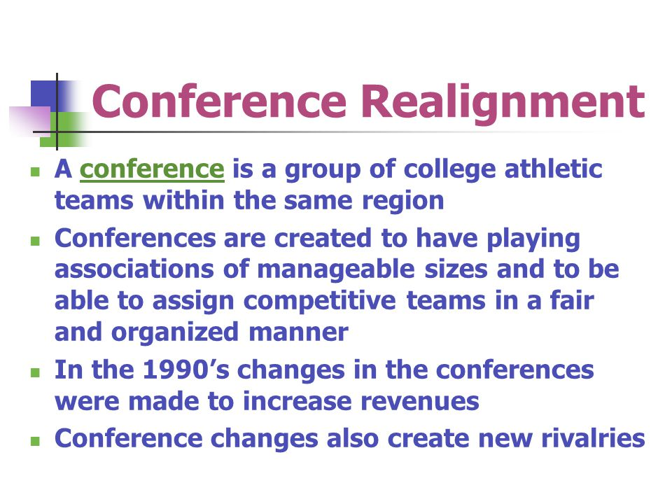 Conference Realignment A conference is a group of college athletic teams within the same region Conferences are created to have playing associations o