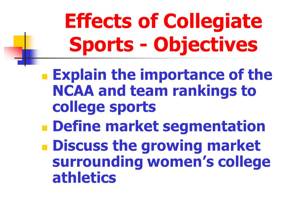 Effects of Collegiate Sports - Objectives Explain the importance of the NCAA and team rankings to college sports Define market segmentation Discuss the growing market surrounding womens college athletics