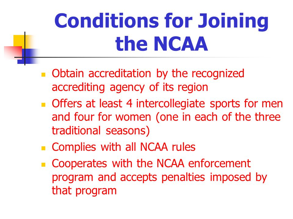 Conditions for Joining the NCAA Obtain accreditation by the recognized accrediting agency of its region Offers at least 4 intercollegiate sports for men and four for women (one in each of the three traditional seasons) Complies with all NCAA rules Cooperates with the NCAA enforcement program and accepts penalties imposed by that program