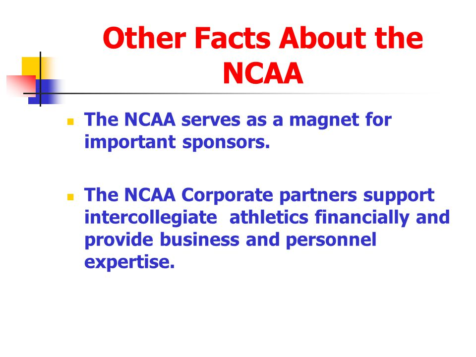 Other Facts About the NCAA The NCAA serves as a magnet for important sponsors. The NCAA Corporate partners support intercollegiate athletics financial