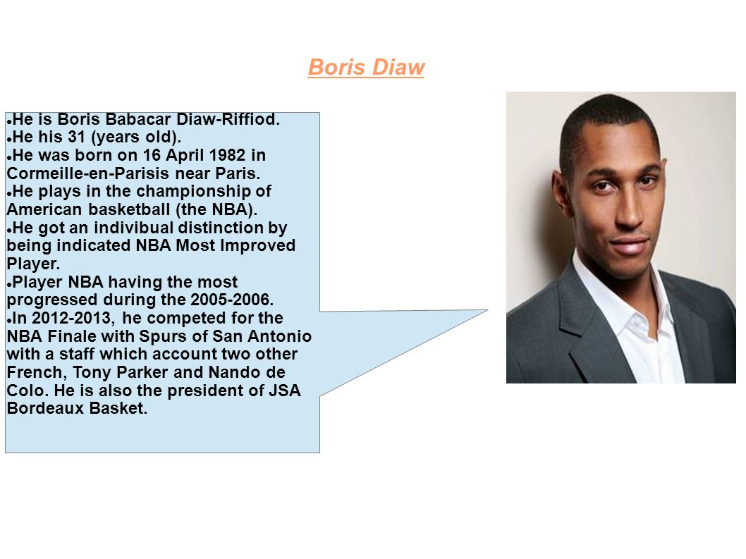 Boris Diaw He is Boris Babacar Diaw-Riffiod. He his 31 (years old). He was born on 16 April 1982 in Cormeille-en-Parisis near Paris. He plays in the c