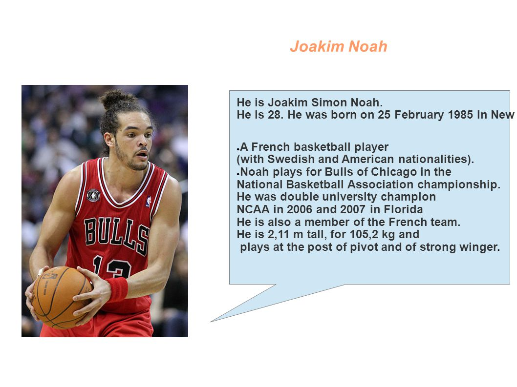 Joakim Noah He is Joakim Simon Noah. He is 28. He was born on 25 February 1985 in New York. A French basketball player (with Swedish and American nati