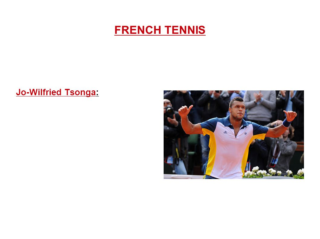 FRENCH TENNIS Jo-Wilfried Tsonga: Jo-Wilfried Tsonga is a professional French tennis player since 2004. He is the son of the former French professiona