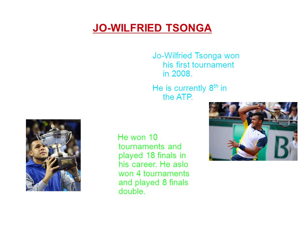 Jo-Wilfried Tsonga won his first tournament in 2008. He is currently 8 th in the ATP. JO-WILFRIED TSONGA He won 10 tournaments and played 18 finals in