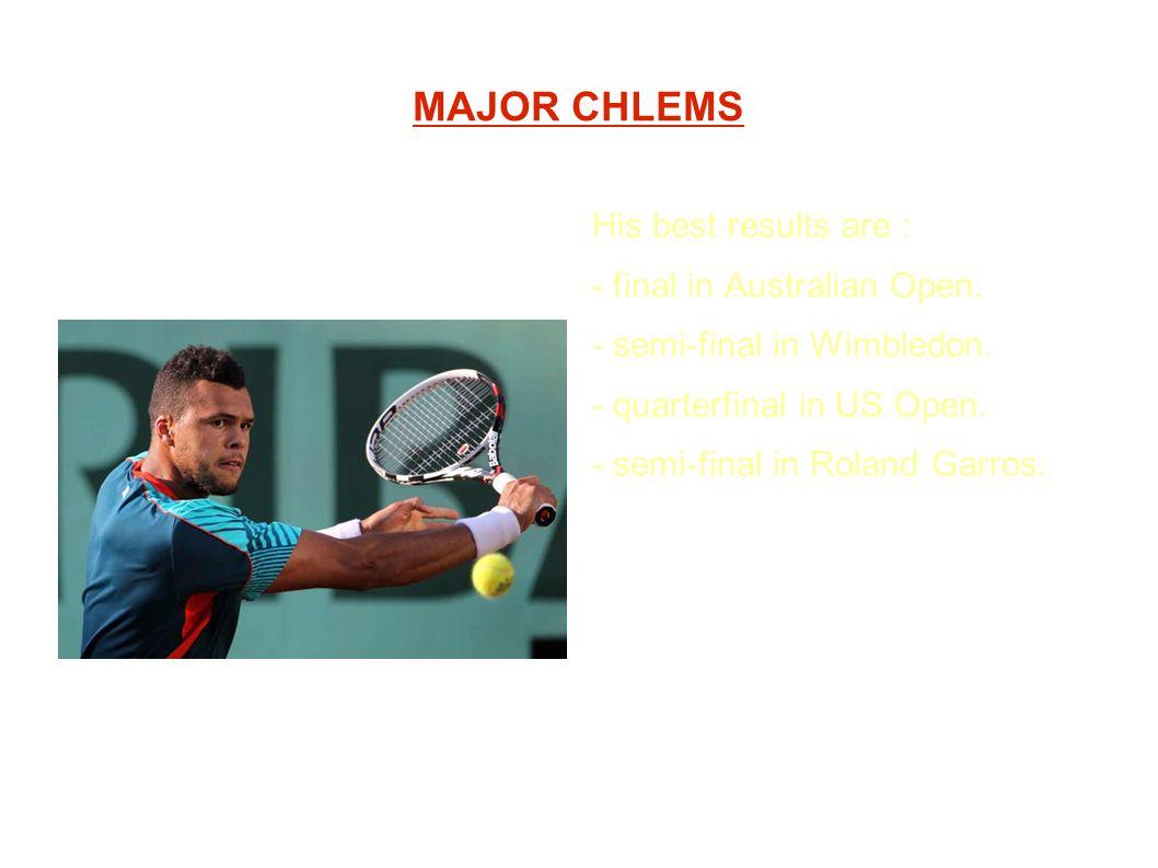 MAJOR CHLEMS His best results are : - final in Australian Open. - semi-final in Wimbledon. - quarterfinal in US Open. - semi-final in Roland Garros.