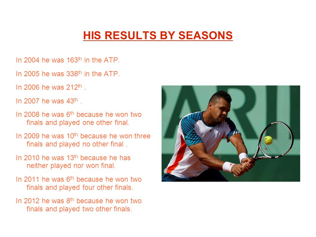 HIS RESULTS BY SEASONS In 2004 he was 163 th in the ATP. In 2005 he was 338 th in the ATP. In 2006 he was 212 th. In 2007 he was 43 th. In 2008 he was