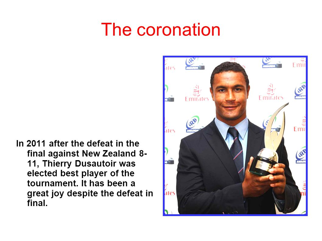 The coronation In 2011 after the defeat in the final against New Zealand 8- 11, Thierry Dusautoir was elected best player of the tournament. It has be