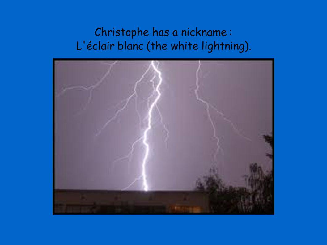 Christophe has a nickname : L'éclair blanc (the white lightning).