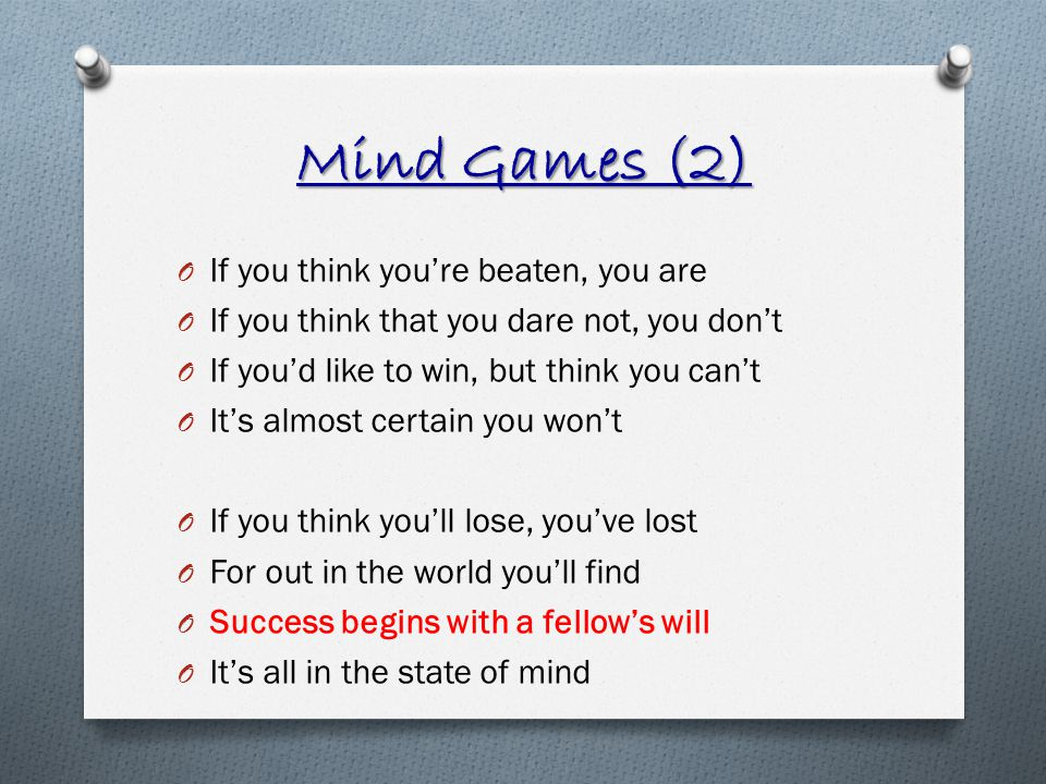 Mind Games (2) O If you think youre beaten, you are O If you think that you dare not, you dont O If youd like to win, but think you cant O Its almost certain you wont O If you think youll lose, youve lost O For out in the world youll find O Success begins with a fellows will O Its all in the state of mind