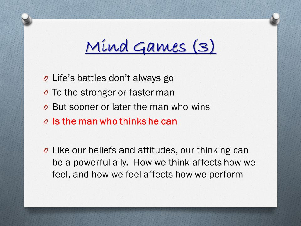 Mind Games (3) O Lifes battles dont always go O To the stronger or faster man O But sooner or later the man who wins O Is the man who thinks he can O Like our beliefs and attitudes, our thinking can be a powerful ally.