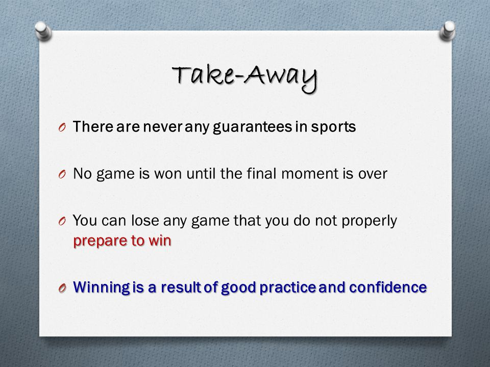 Take-Away O There are never any guarantees in sports O No game is won until the final moment is over prepare to win O You can lose any game that you do not properly prepare to win O Winning is a result of good practice and confidence