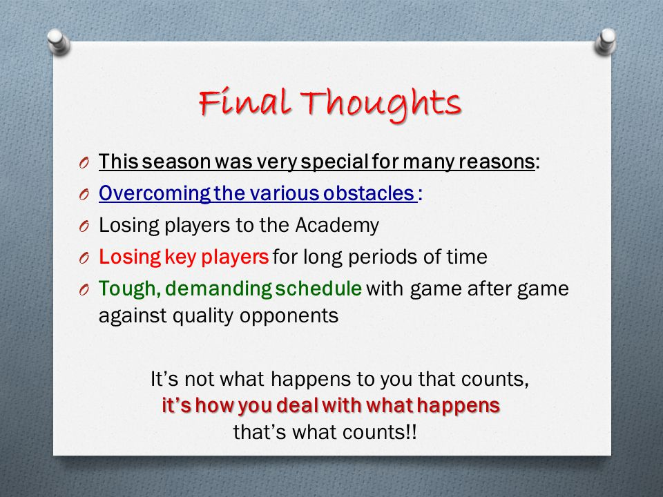O This season was very special for many reasons: O Overcoming the various obstacles : O Losing players to the Academy O Losing key players for long periods of time O Tough, demanding schedule with game after game against quality opponents its how you deal with what happens Its not what happens to you that counts, its how you deal with what happens thats what counts!.