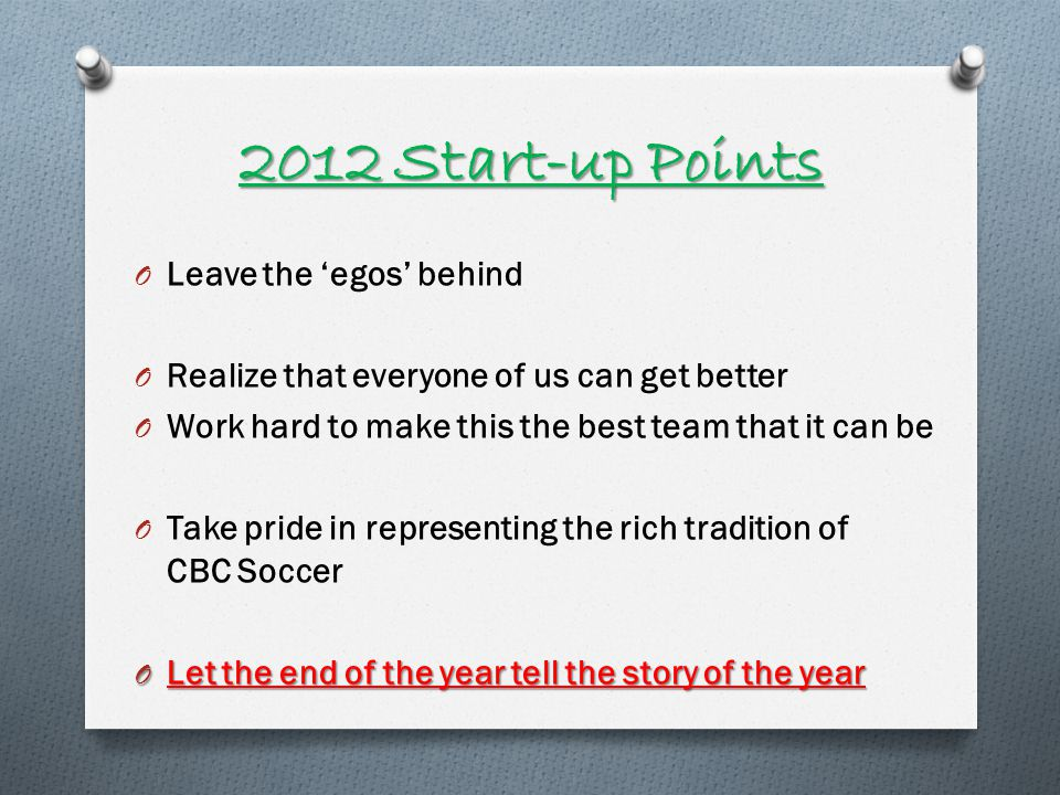 2012 Start-up Points O Leave the egos behind O Realize that everyone of us can get better O Work hard to make this the best team that it can be O Take pride in representing the rich tradition of CBC Soccer O Let the end of the year tell the story of the year
